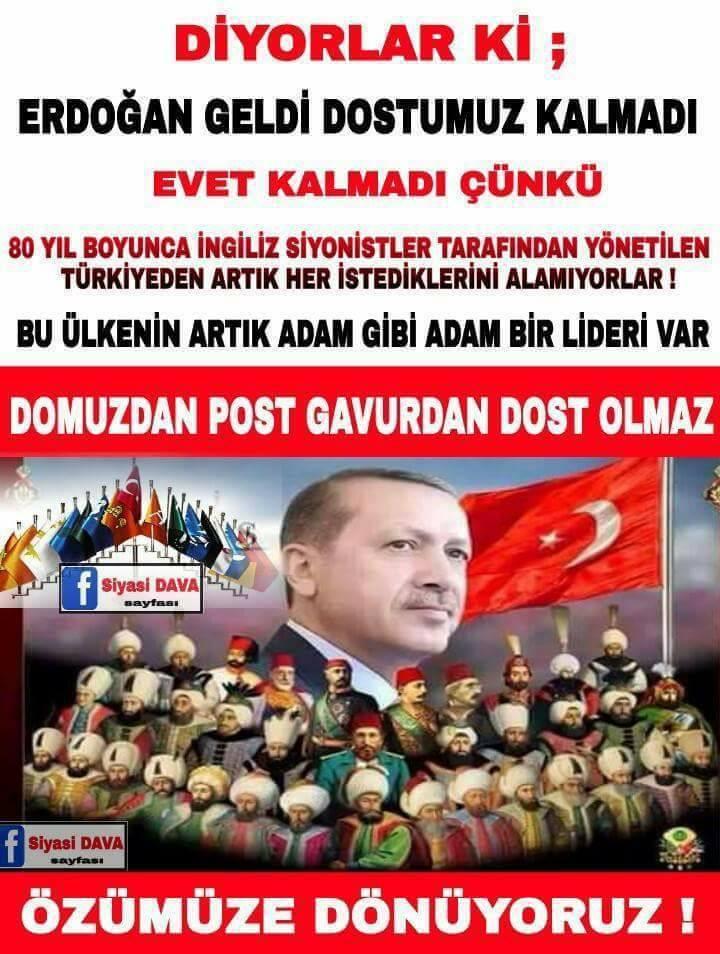 De sier; Da Erdoğan kom forsvant vennene våre. Ja, de forsvant fordi, de får ikke lengre alt de vil fra et Tyrkia som i 80 år har vært styrt av engelske sionister. Nå har landet endelig en leder som er en skikkelig mann. Som man ikke kan få sko av gris, kan man ikke ha venner blant ikke-troende